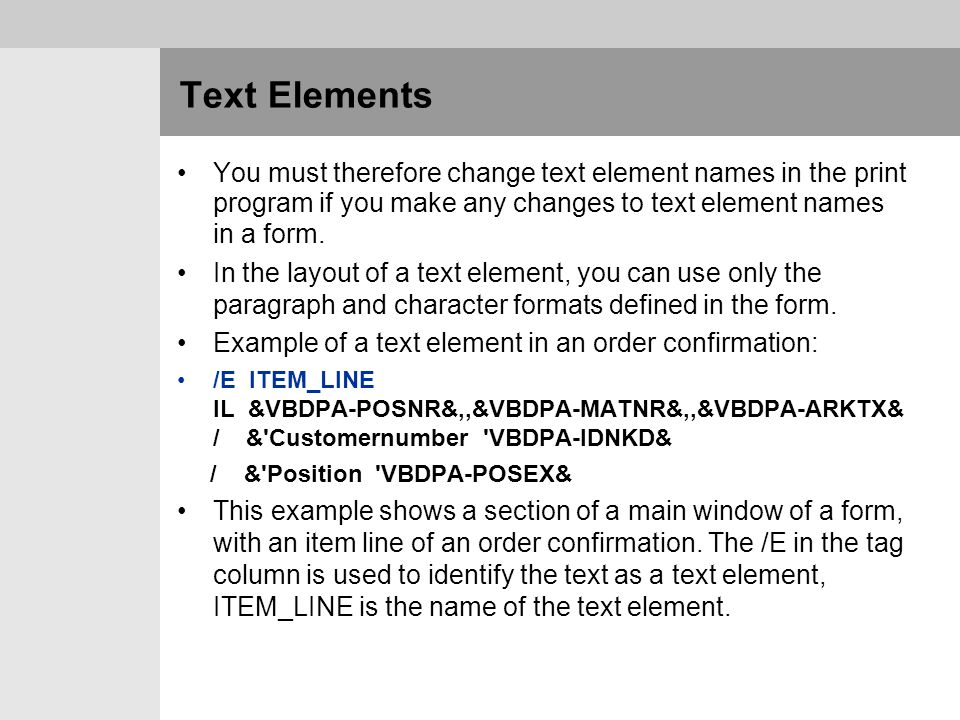 Text Elements You must therefore change text element names in the print program if you make any changes to text element names in a form.