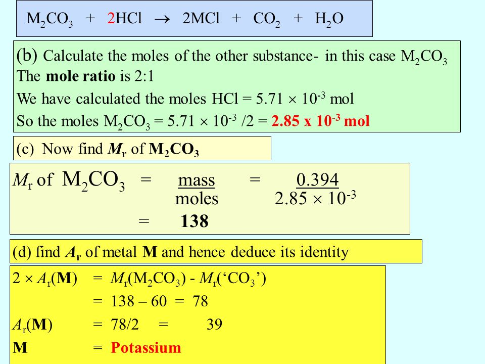M2CO3 + 2HCl  2MCl + CO2 + H2O (b) Calculate the moles of the other substance- in this case M2CO3 The mole ratio is 2:1.