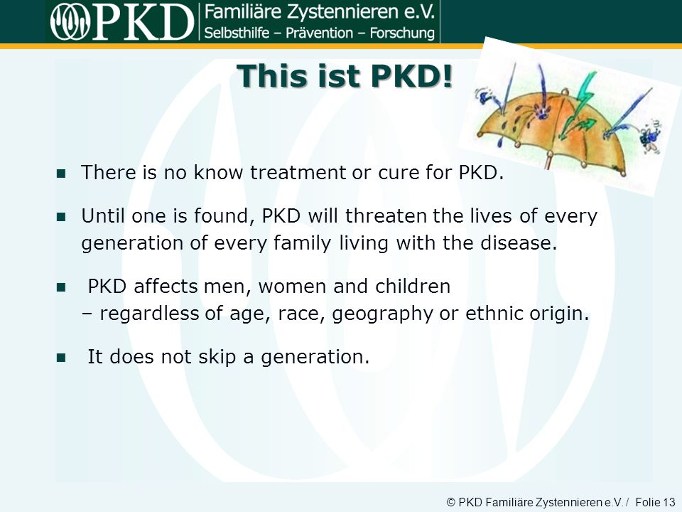This ist PKD! There is no know treatment or cure for PKD.