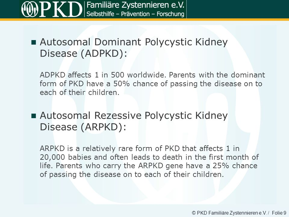 Autosomal Dominant Polycystic Kidney Disease (ADPKD): ADPKD affects 1 in 500 worldwide. Parents with the dominant form of PKD have a 50% chance of passing the disease on to each of their children.