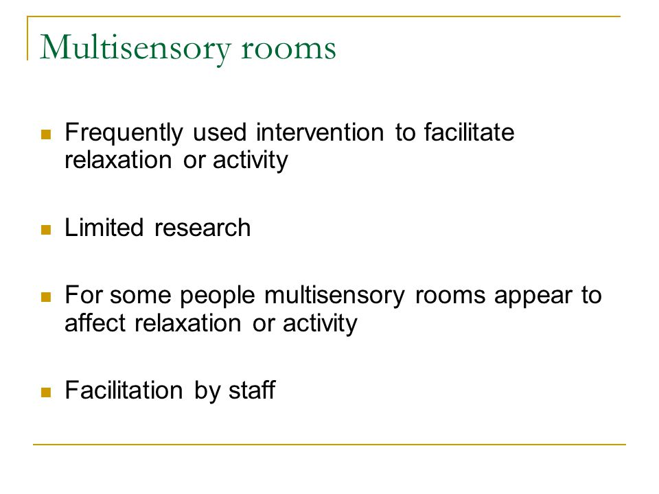 Multisensory rooms Frequently used intervention to facilitate relaxation or activity. Limited research.