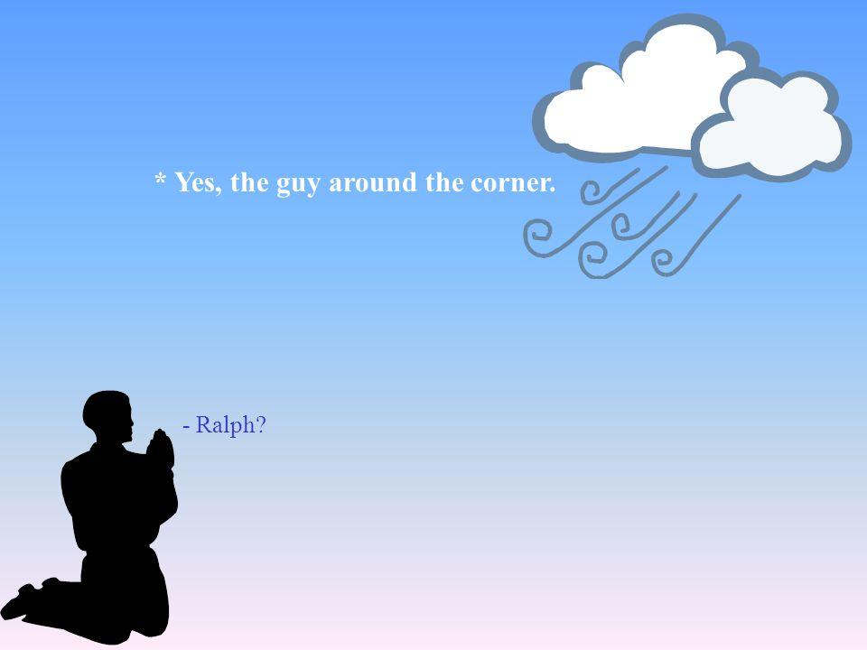 * Yes, the guy around the corner.