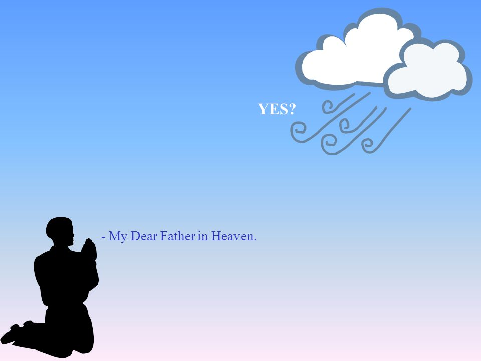 YES - My Dear Father in Heaven.