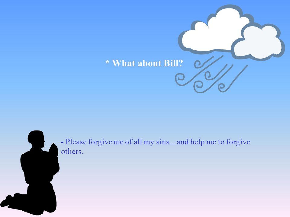 * What about Bill - Please forgive me of all my sins... and help me to forgive others.