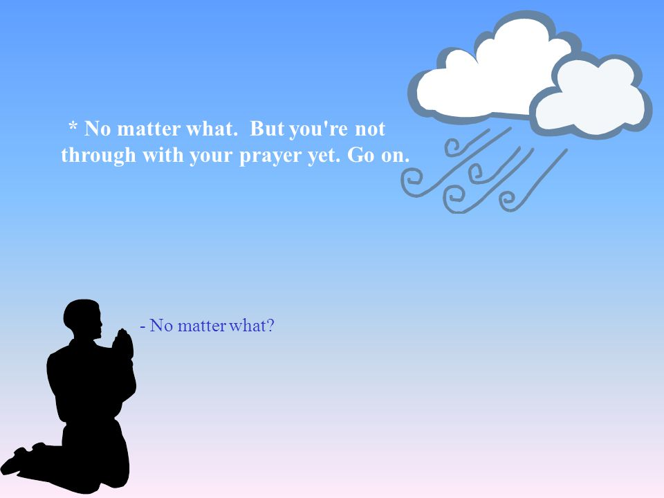 * No matter what. But you re not through with your prayer yet. Go on.