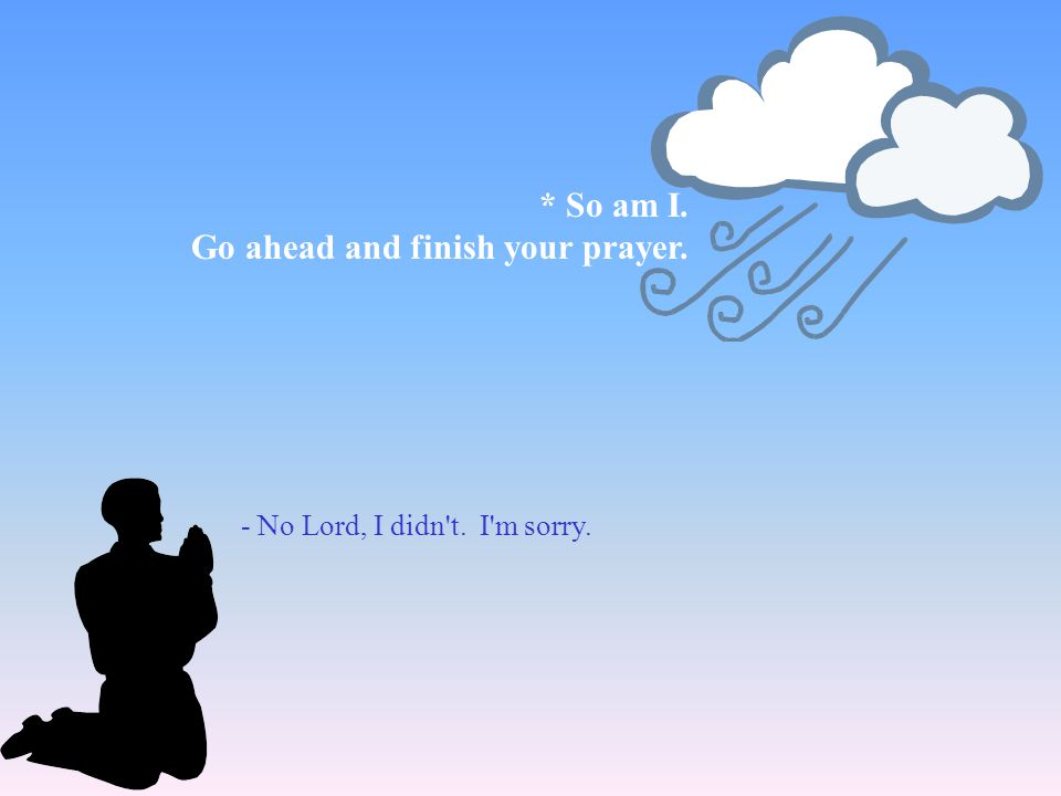* So am I. Go ahead and finish your prayer. - No Lord, I didn t. I m sorry.