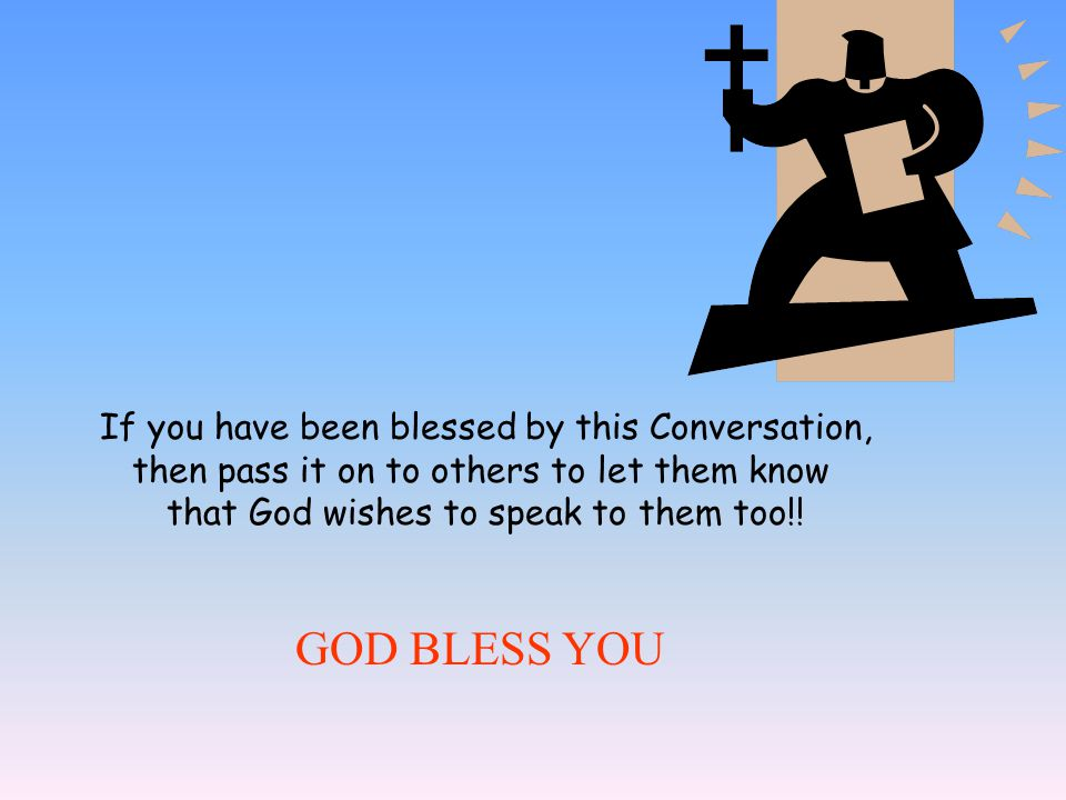 GOD BLESS YOU If you have been blessed by this Conversation,