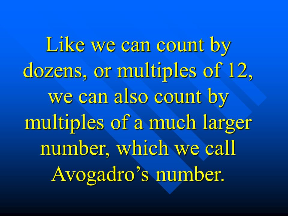 Like we can count by dozens, or multiples of 12, we can also count by multiples of a much larger number, which we call Avogadro's number.