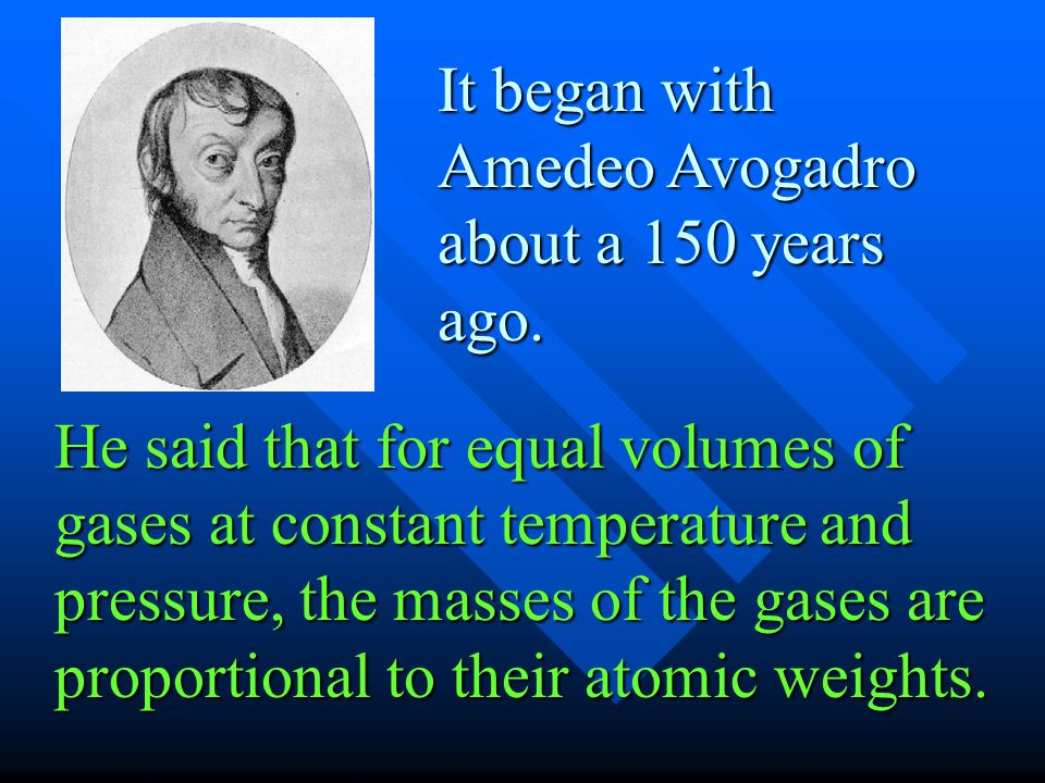 It began with Amedeo Avogadro about a 150 years ago.