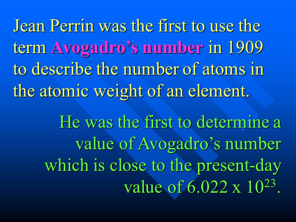 Jean Perrin was the first to use the term Avogadro's number in 1909 to describe the number of atoms in the atomic weight of an element.