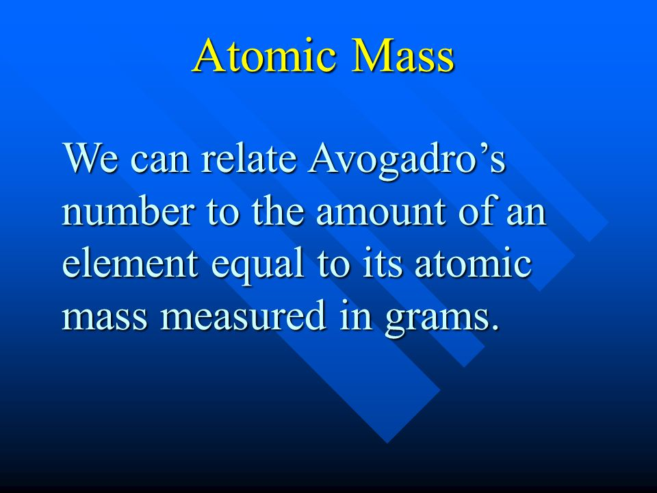 Atomic Mass We can relate Avogadro's number to the amount of an element equal to its atomic mass measured in grams.