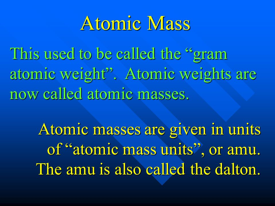 Atomic Mass This used to be called the gram atomic weight . Atomic weights are now called atomic masses.