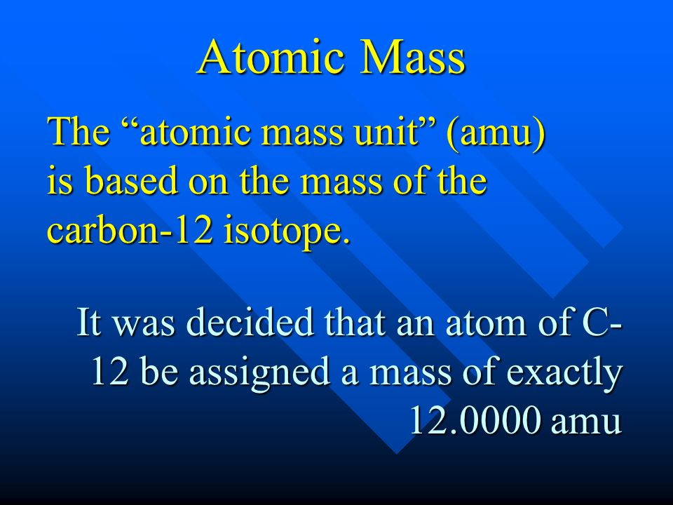 Atomic Mass The atomic mass unit (amu) is based on the mass of the carbon-12 isotope.
