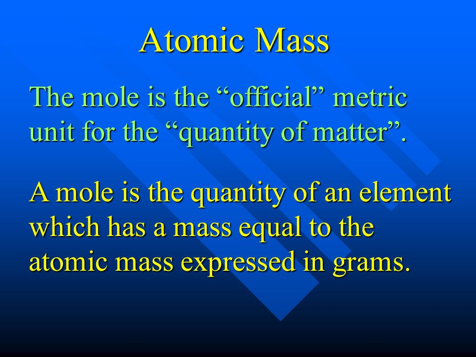 Atomic Mass The mole is the official metric unit for the quantity of matter .