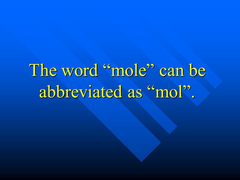 The word mole can be abbreviated as mol .