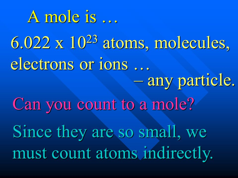 A mole is … 6.022 x 1023 atoms, molecules, electrons or ions … – any particle. Can you count to a mole