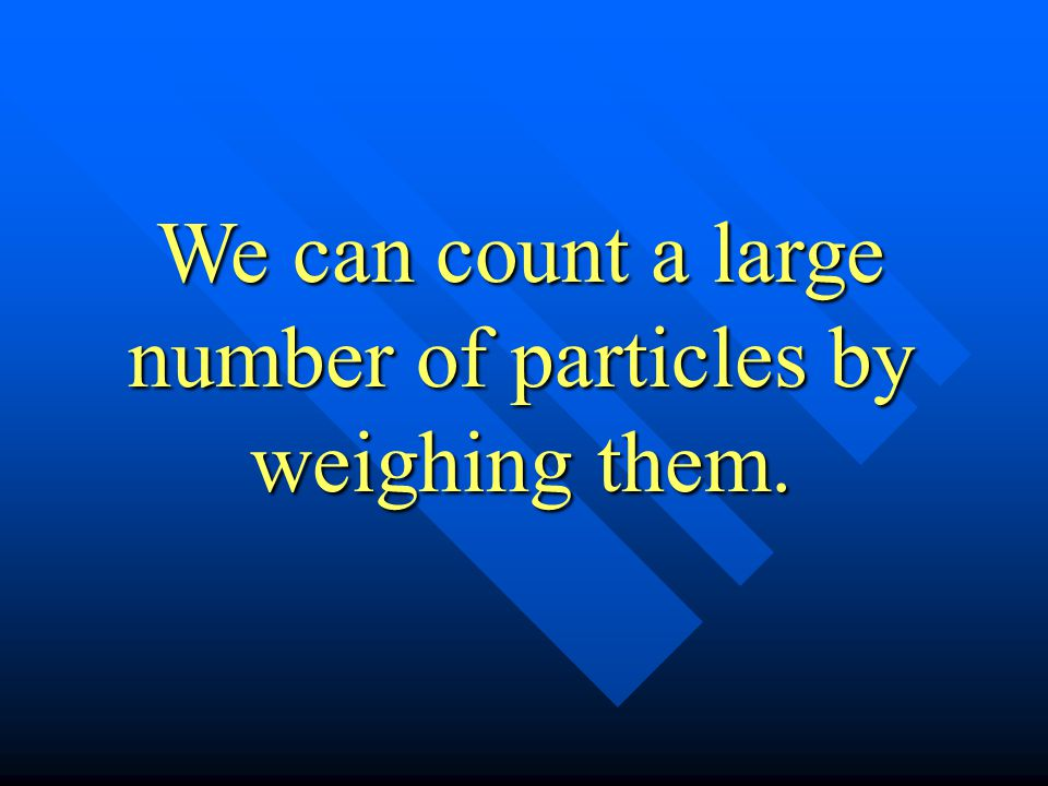 We can count a large number of particles by weighing them.