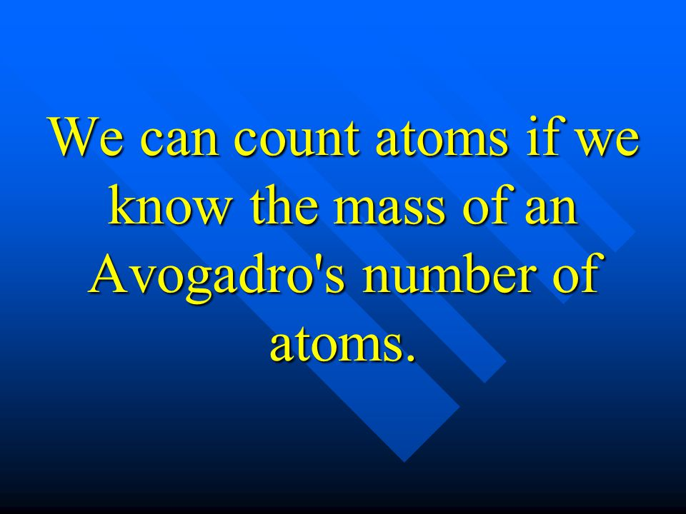 We can count atoms if we know the mass of an Avogadro s number of atoms.