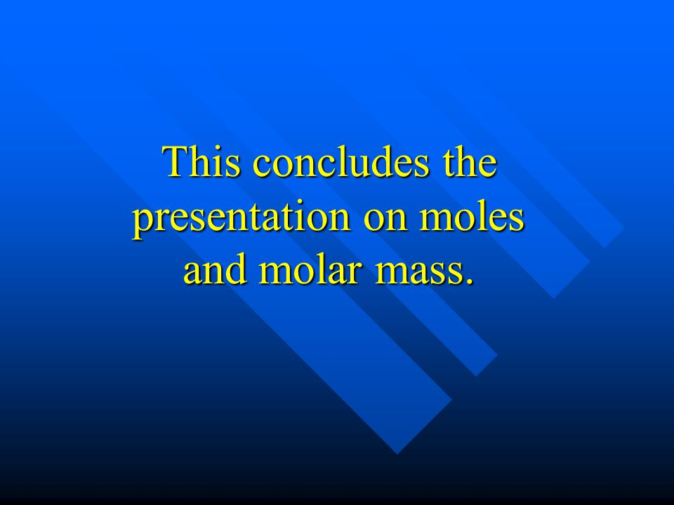 This concludes the presentation on moles and molar mass.