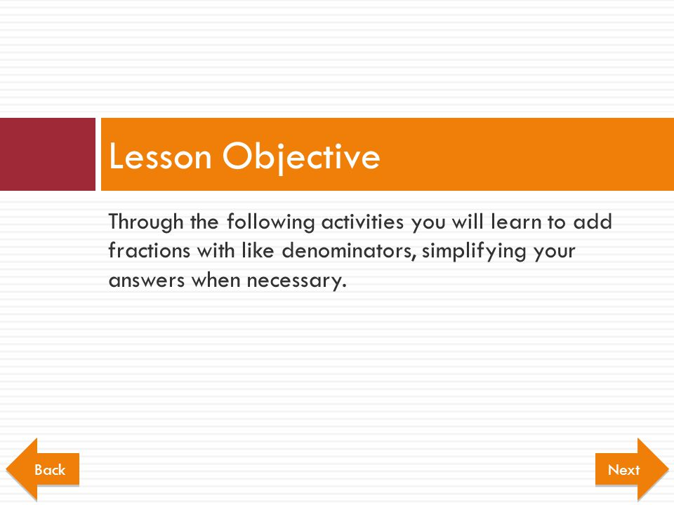 Lesson Objective Through the following activities you will learn to add fractions with like denominators, simplifying your answers when necessary.