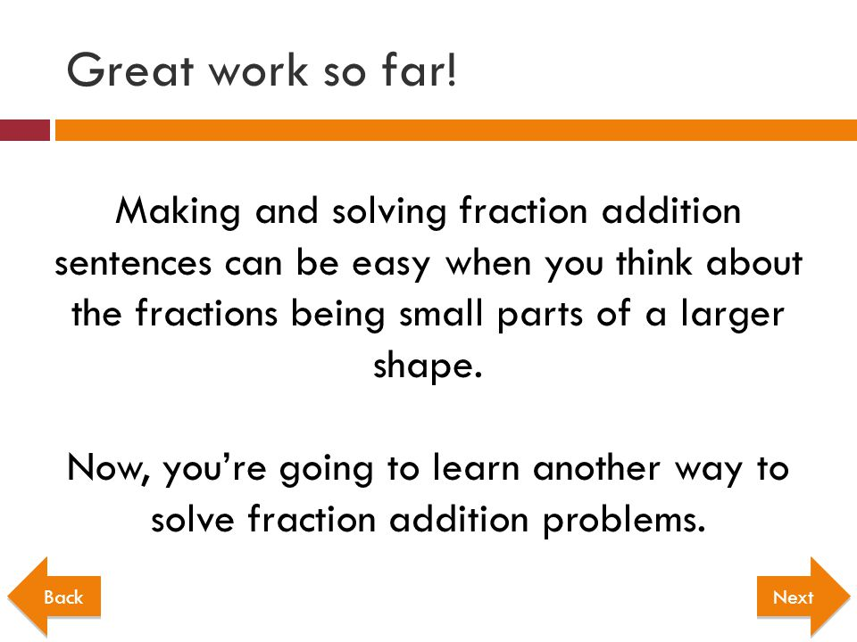 Great work so far! Making and solving fraction addition sentences can be easy when you think about the fractions being small parts of a larger shape.