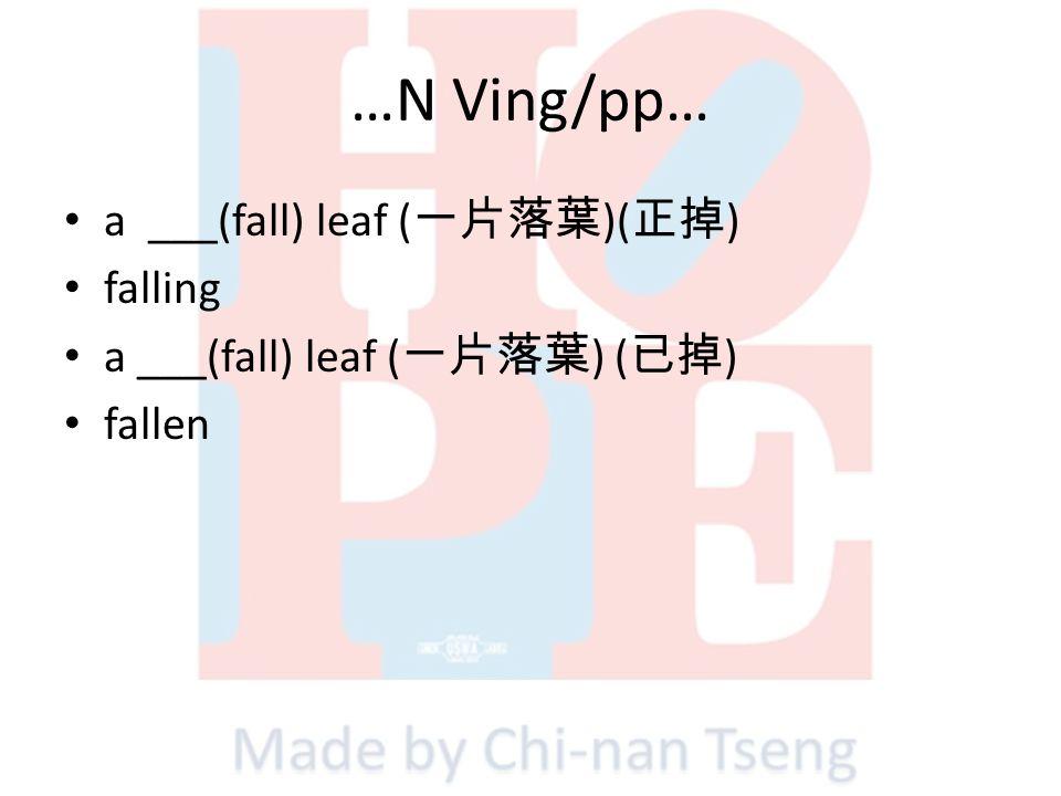 …N Ving/pp… a ___(fall) leaf (一片落葉)(正掉) falling
