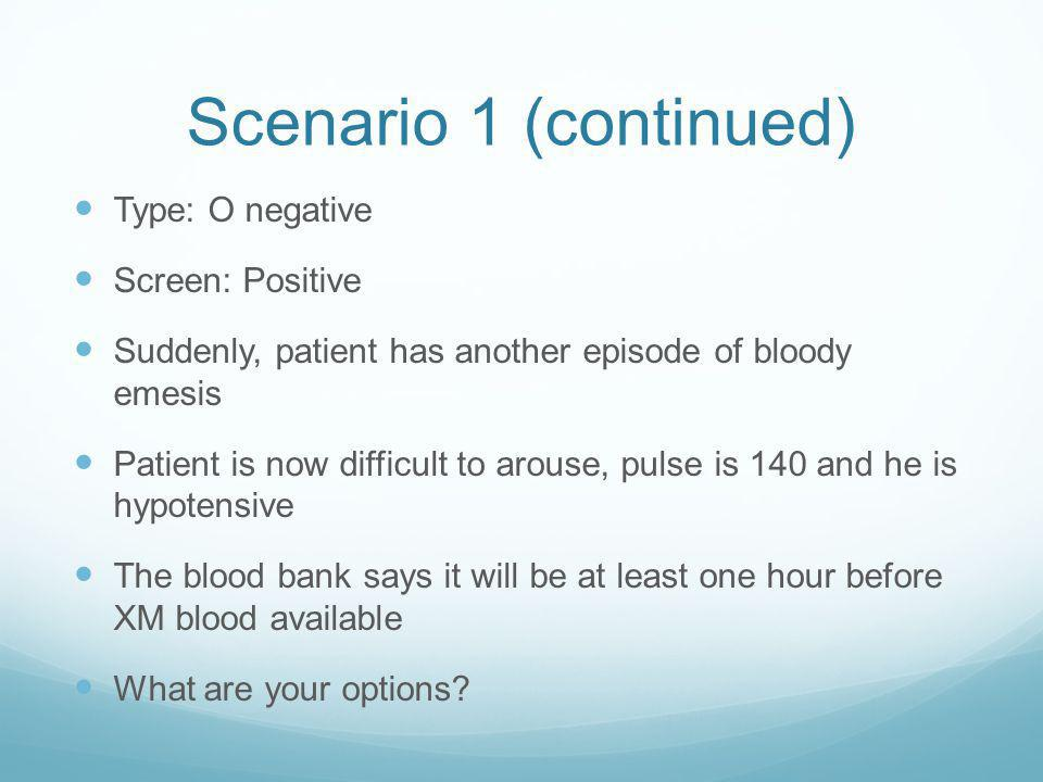 Scenario 1 (continued) Type: O negative Screen: Positive