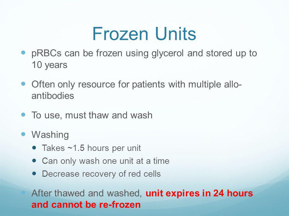 Frozen Units pRBCs can be frozen using glycerol and stored up to 10 years. Often only resource for patients with multiple allo- antibodies.