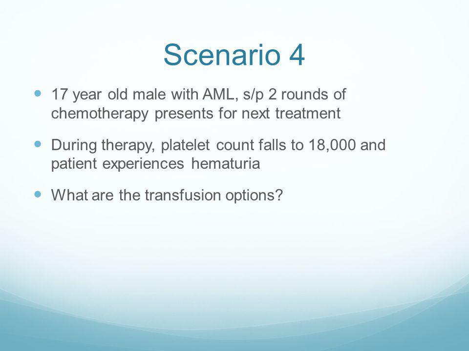 Scenario 4 17 year old male with AML, s/p 2 rounds of chemotherapy presents for next treatment.