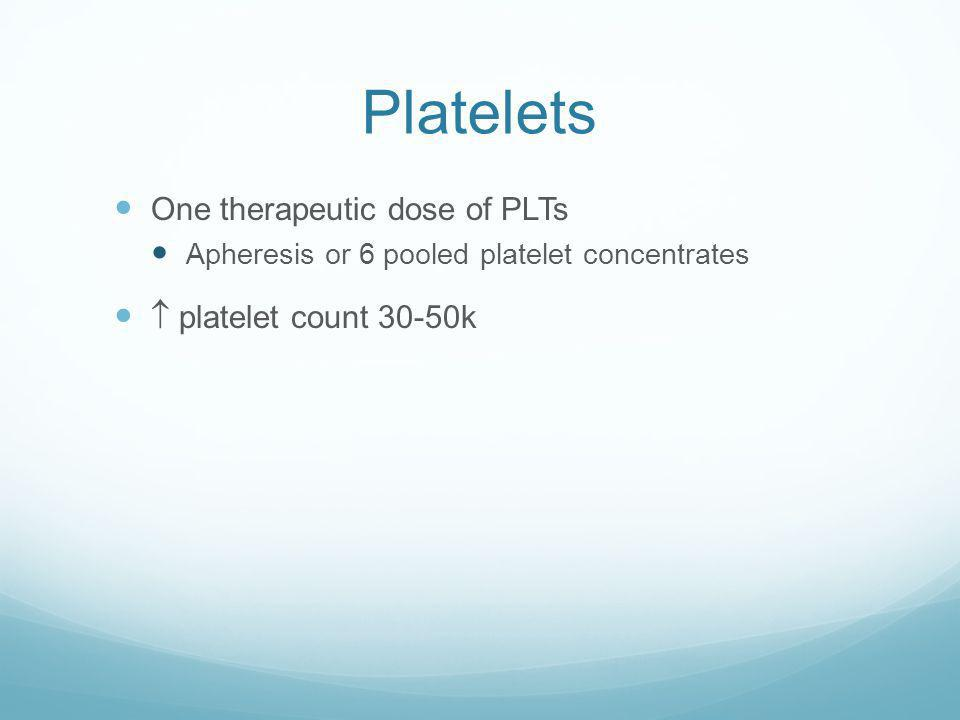 Platelets One therapeutic dose of PLTs  platelet count 30-50k