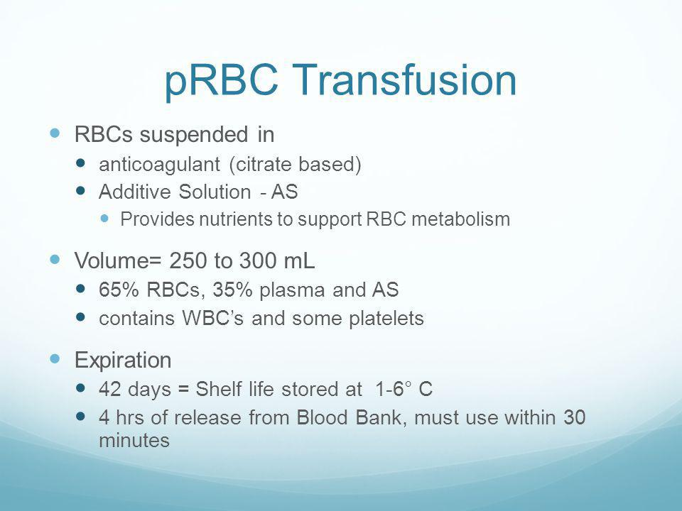 pRBC Transfusion RBCs suspended in Volume= 250 to 300 mL Expiration