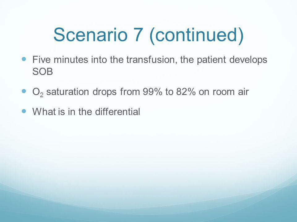 Scenario 7 (continued) Five minutes into the transfusion, the patient develops SOB. O2 saturation drops from 99% to 82% on room air.