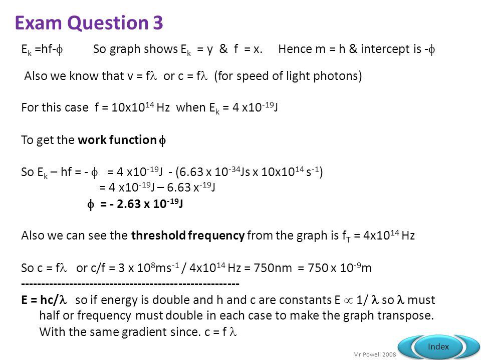 Exam Question 3 Ek =hf- So graph shows Ek = y & f = x. Hence m = h & intercept is -