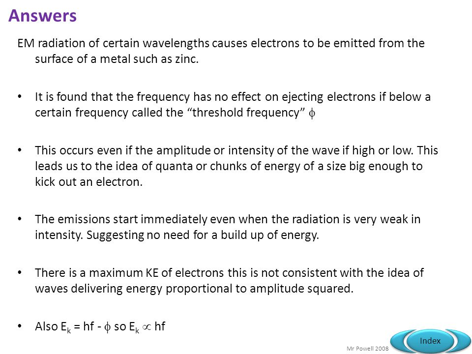 Answers EM radiation of certain wavelengths causes electrons to be emitted from the surface of a metal such as zinc.