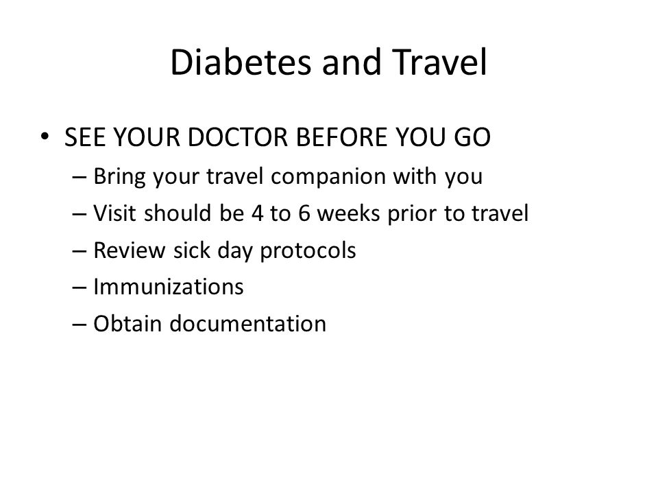 Diabetes and Travel SEE YOUR DOCTOR BEFORE YOU GO
