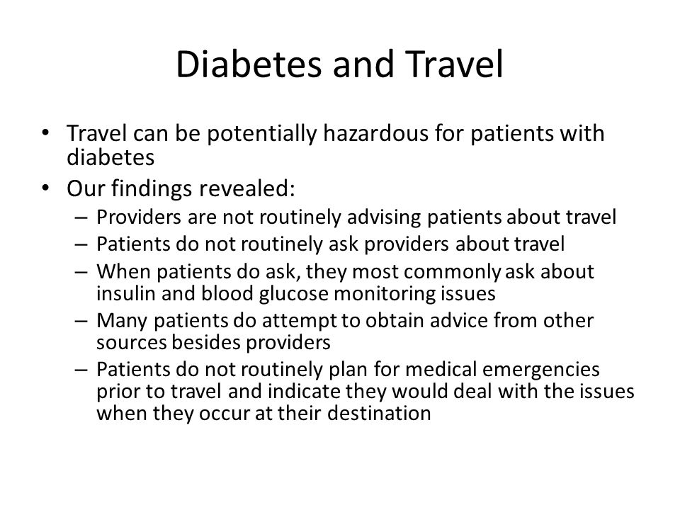 Diabetes and Travel Travel can be potentially hazardous for patients with diabetes. Our findings revealed: