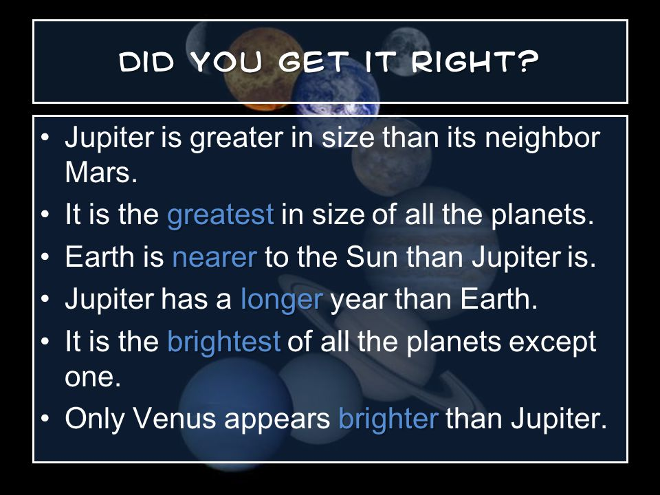 Jupiter is greater in size than its neighbor Mars.