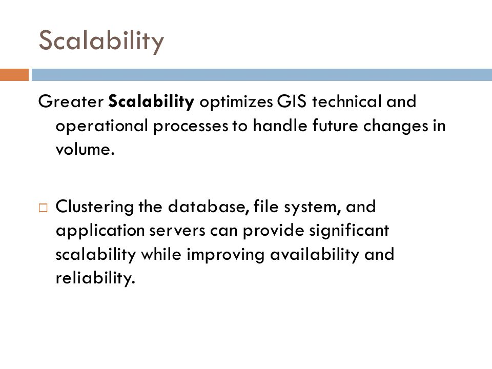 Scalability Greater Scalability optimizes GIS technical and operational processes to handle future changes in volume.