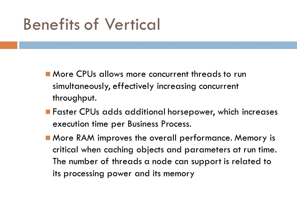 Benefits of Vertical More CPUs allows more concurrent threads to run simultaneously, effectively increasing concurrent throughput.