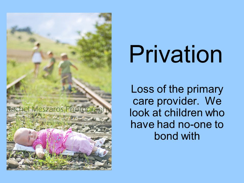 Privation Loss of the primary care provider. We look at children who have had no-one to bond with