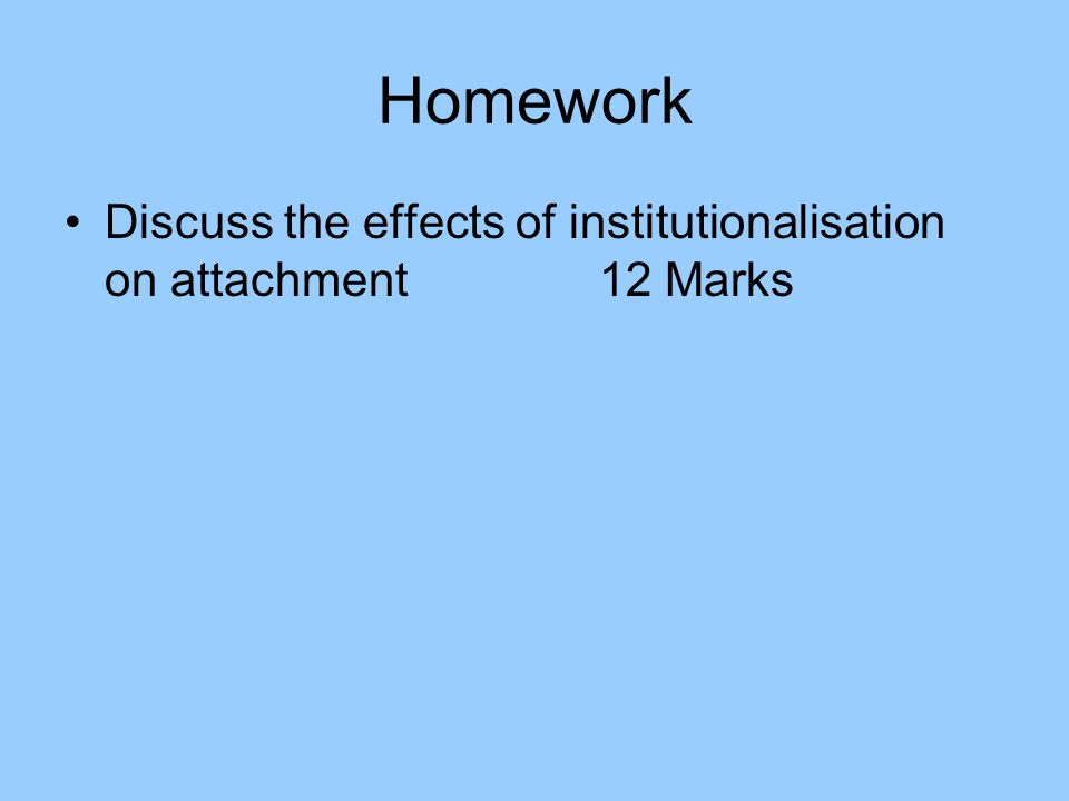 Homework Discuss the effects of institutionalisation on attachment 12 Marks