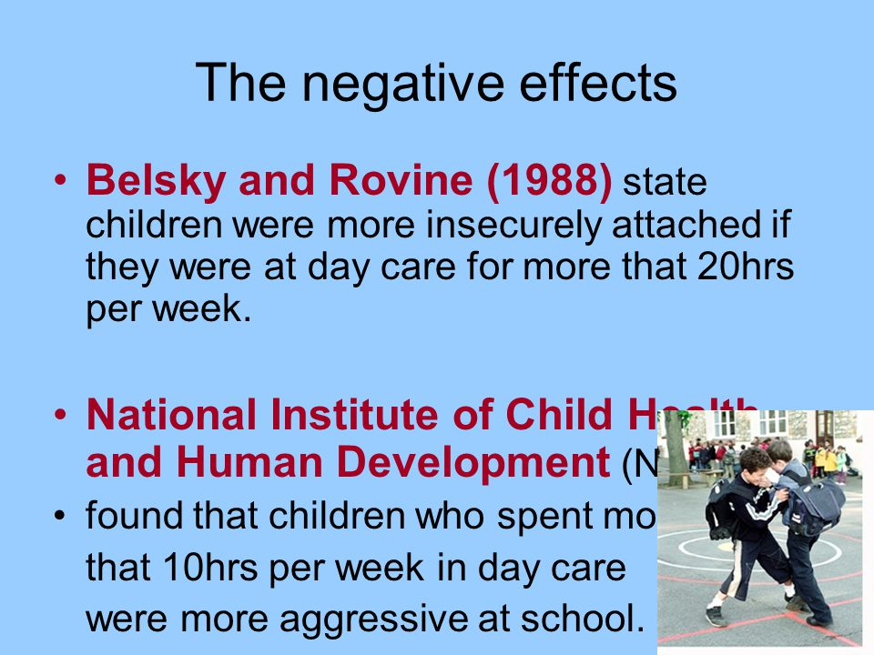 The negative effects Belsky and Rovine (1988) state children were more insecurely attached if they were at day care for more that 20hrs per week.