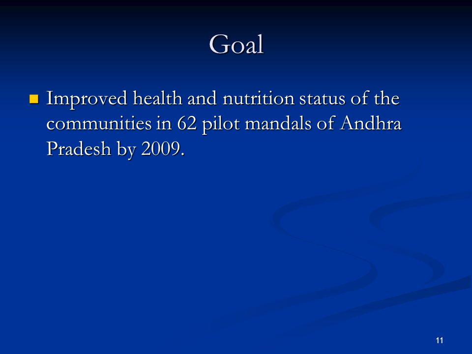 Goal Improved health and nutrition status of the communities in 62 pilot mandals of Andhra Pradesh by 2009.