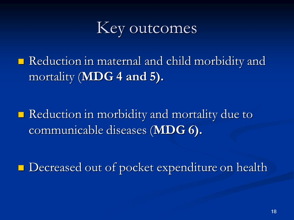 Key outcomes Reduction in maternal and child morbidity and mortality (MDG 4 and 5).