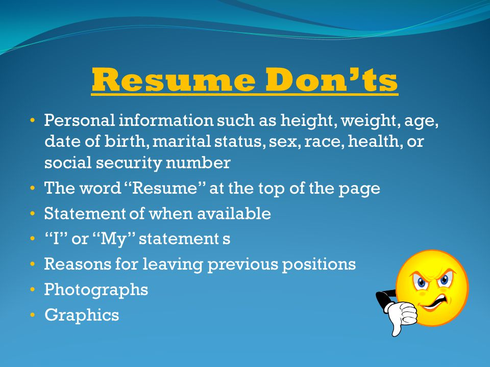 Resume Don'ts Personal information such as height, weight, age, date of birth, marital status, sex, race, health, or social security number.