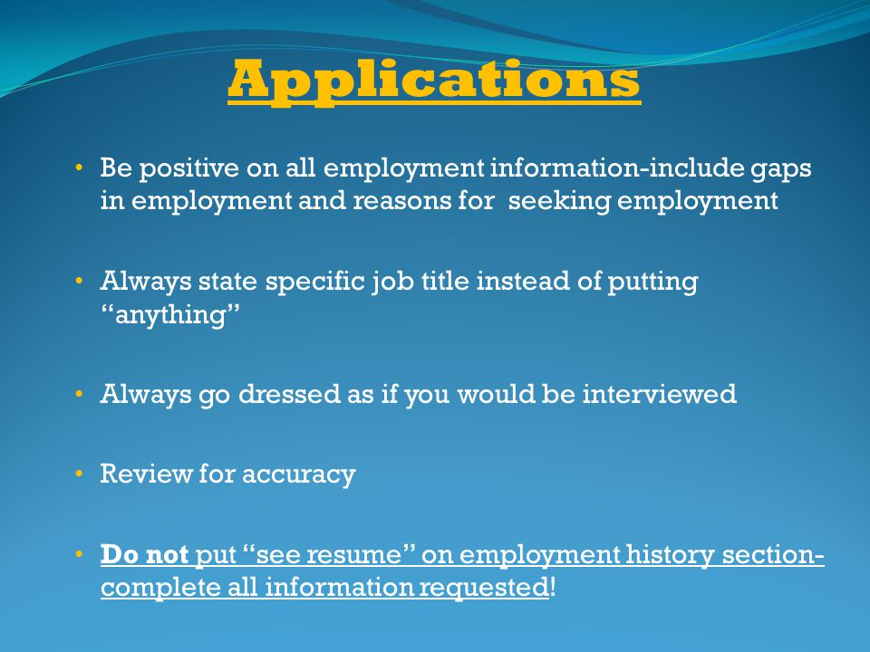 Applications Be positive on all employment information-include gaps in employment and reasons for seeking employment.