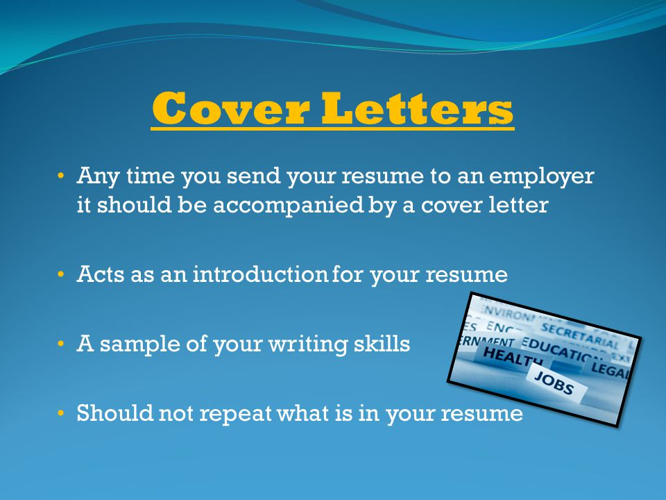 Cover Letters Any time you send your resume to an employer it should be accompanied by a cover letter.