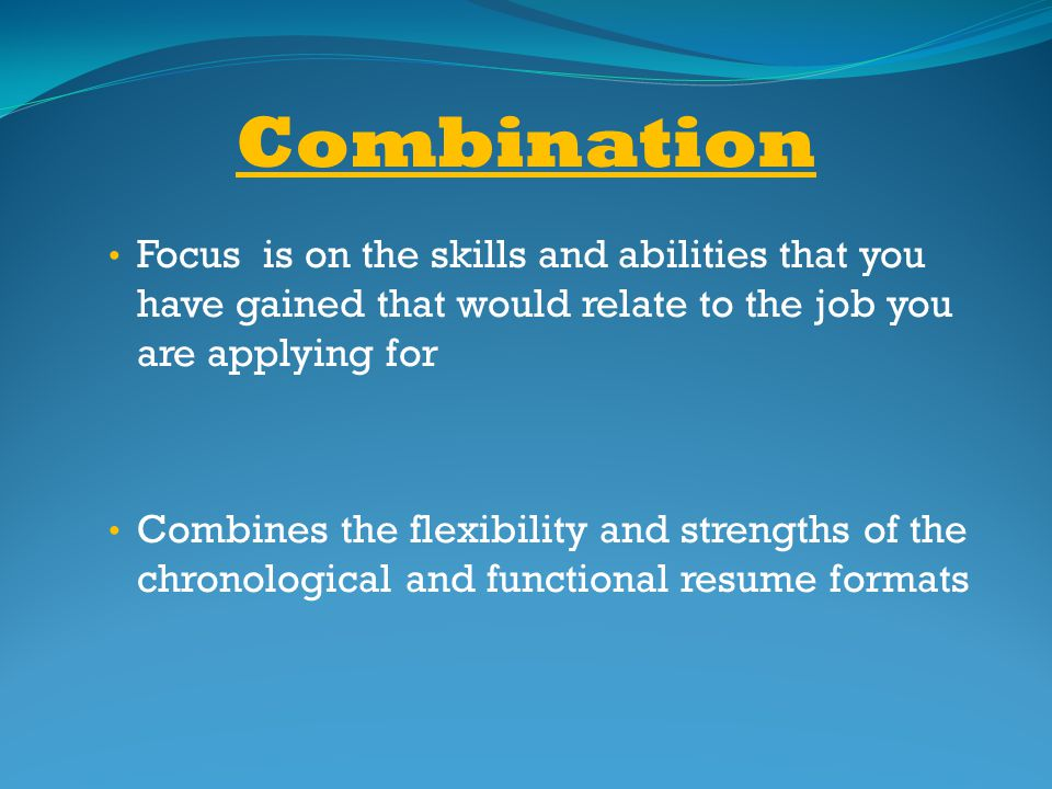 Combination Focus is on the skills and abilities that you have gained that would relate to the job you are applying for.
