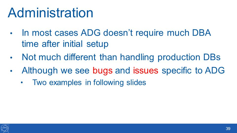Administration In most cases ADG doesn't require much DBA time after initial setup. Not much different than handling production DBs.