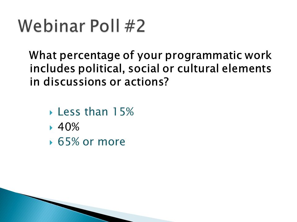 Webinar Poll #2 What percentage of your programmatic work includes political, social or cultural elements in discussions or actions